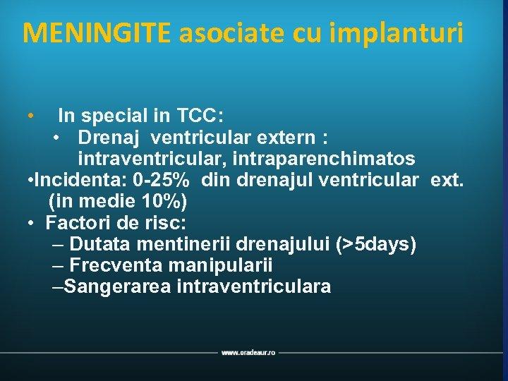 MENINGITE asociate cu implanturi • In special in TCC: • Drenaj ventricular extern :