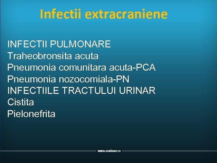 Infectii extracraniene INFECTII PULMONARE Traheobronsita acuta Pneumonia comunitara acuta-PCA Pneumonia nozocomiala-PN INFECTIILE TRACTULUI URINAR