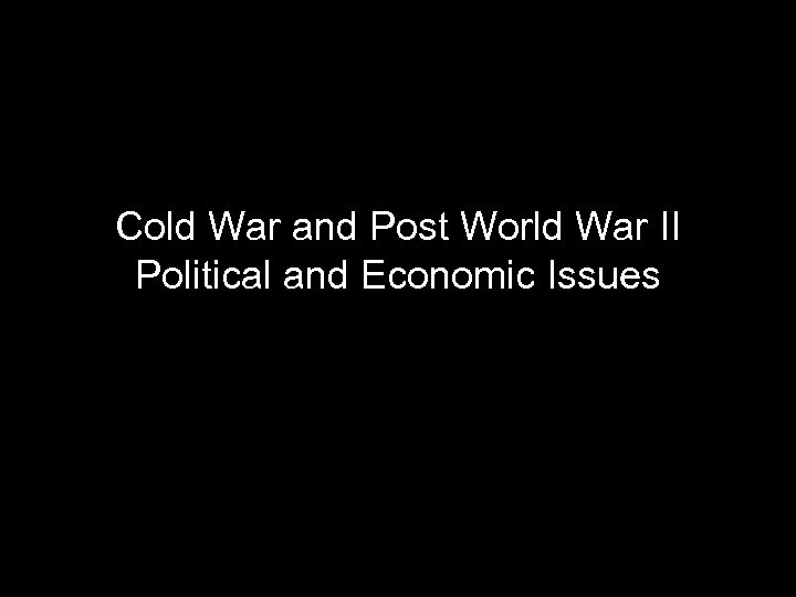 Cold War and Post World War II Political and Economic Issues