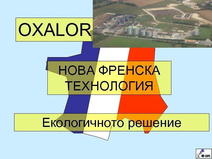 OXALOR НОВА ФРЕНСКА ТЕХНОЛОГИЯ Екологичното решение