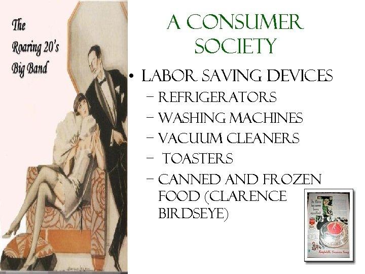 A Consumer Society • Labor Saving devices – Refrigerators – washing machines – vacuum
