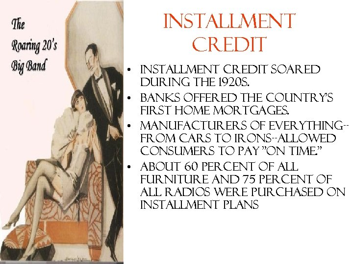 Installment Credit • Installment credit soared during the 1920 s. • Banks offered the