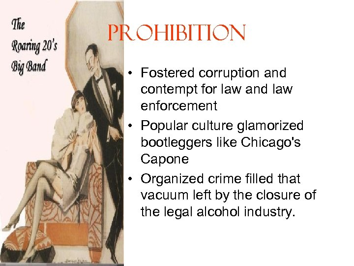 Prohibition • Fostered corruption and contempt for law and law enforcement • Popular culture
