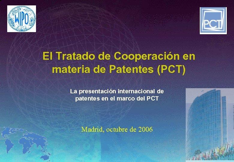 El Tratado de Cooperación en materia de Patentes (PCT) La presentación internacional de patentes