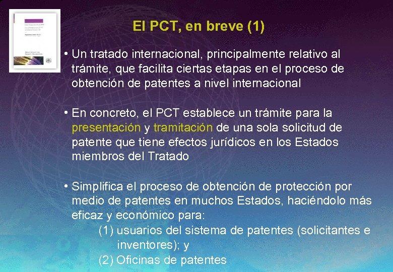 El PCT, en breve (1) • Un tratado internacional, principalmente relativo al trámite, que