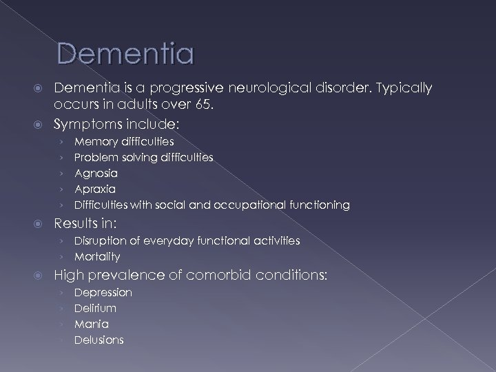 Dementia is a progressive neurological disorder. Typically occurs in adults over 65. Symptoms include: