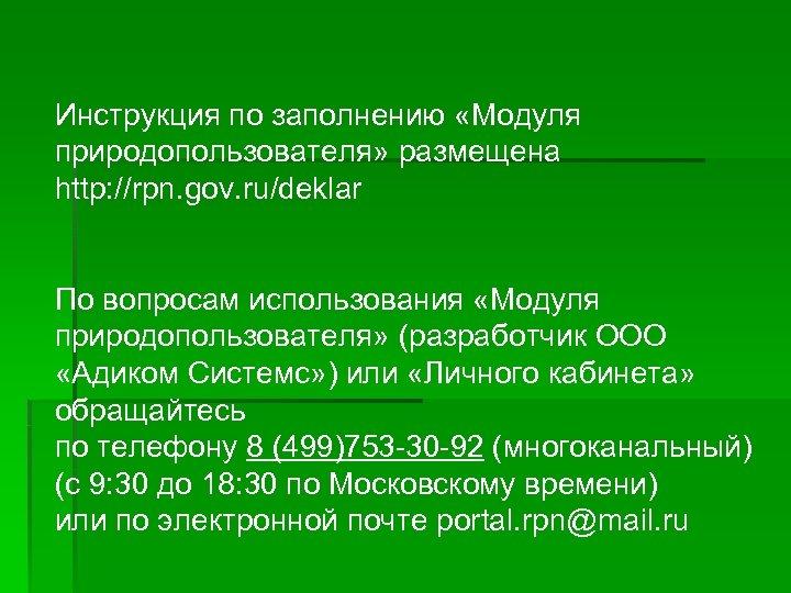 Инструкция по заполнению «Модуля природопользователя» размещена http: //rpn. gov. ru/deklar По вопросам использования «Модуля
