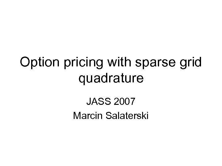 Option pricing with sparse grid quadrature JASS 2007 Marcin Salaterski
