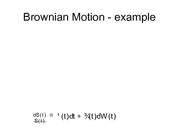 Brownian Motion example d. S( t ) = ¹ (t)dt + ¾ (t)d. W