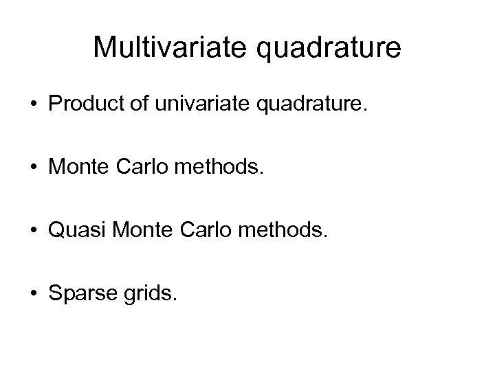 Multivariate quadrature • Product of univariate quadrature. • Monte Carlo methods. • Quasi Monte