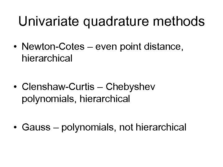 Univariate quadrature methods • Newton Cotes – even point distance, hierarchical • Clenshaw Curtis