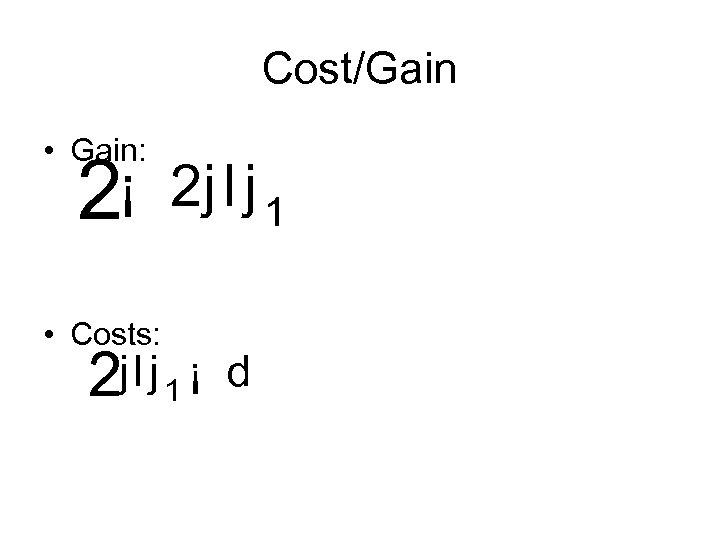 Cost/Gain • Gain: 2¡ • Costs: 2 j l j 1 ¡ d