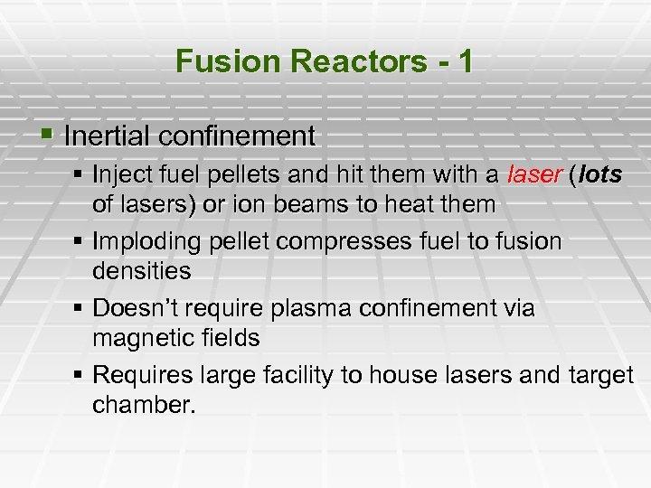 Fusion Reactors - 1 § Inertial confinement § Inject fuel pellets and hit them
