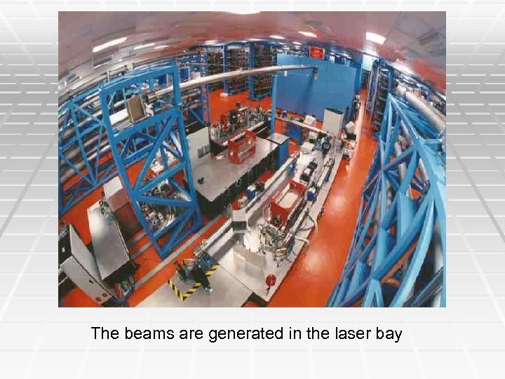 The beams are generated in the laser bay
