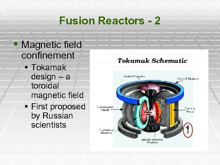 Fusion Reactors - 2 § Magnetic field confinement § Tokamak design – a toroidal