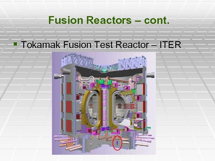 Fusion Reactors – cont. § Tokamak Fusion Test Reactor – ITER