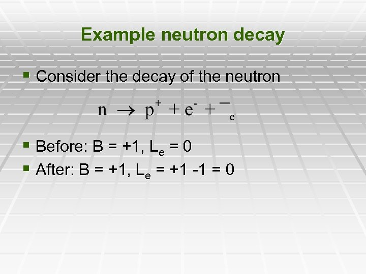 Example neutron decay § Consider the decay of the neutron § Before: B =
