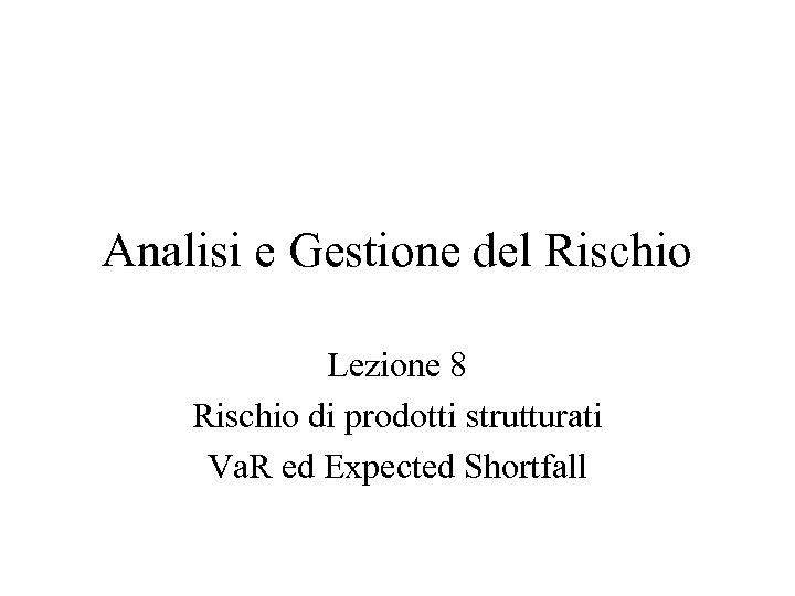 Analisi e Gestione del Rischio Lezione 8 Rischio di prodotti strutturati Va. R ed