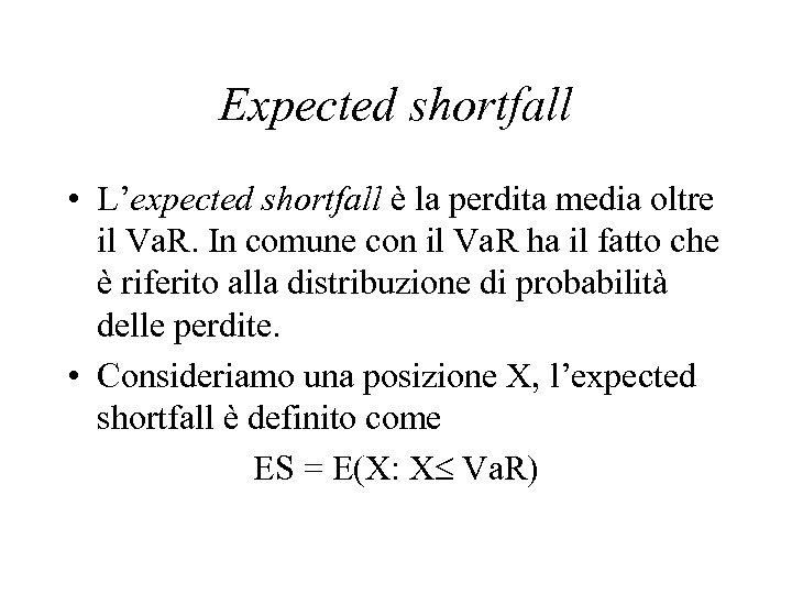 Expected shortfall • L'expected shortfall è la perdita media oltre il Va. R. In