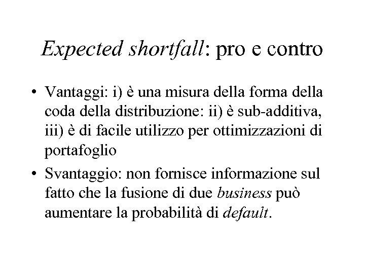 Expected shortfall: pro e contro • Vantaggi: i) è una misura della forma della