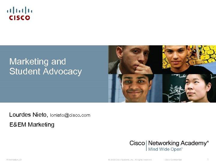 Marketing and Student Advocacy Lourdes Nieto, lonieto@cisco. com E&EM Marketing Presentation_ID © 2008 Cisco