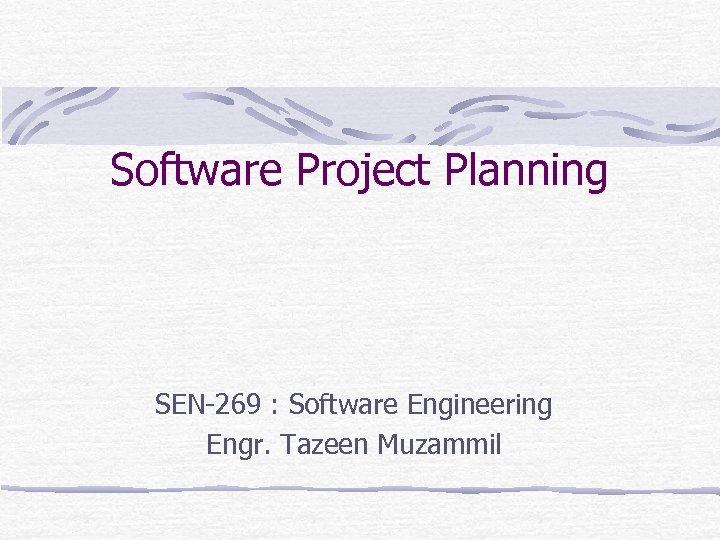 Software Project Planning SEN-269 : Software Engineering Engr. Tazeen Muzammil