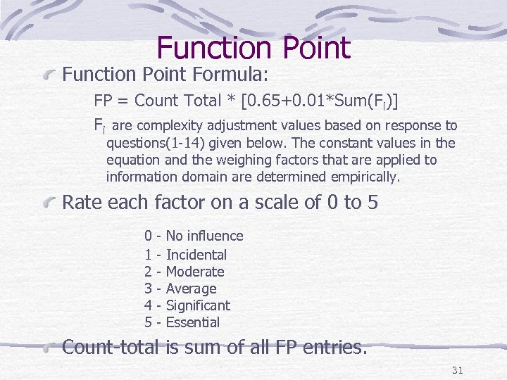 Function Point Formula: FP = Count Total * [0. 65+0. 01*Sum(Fi)] Fi are complexity