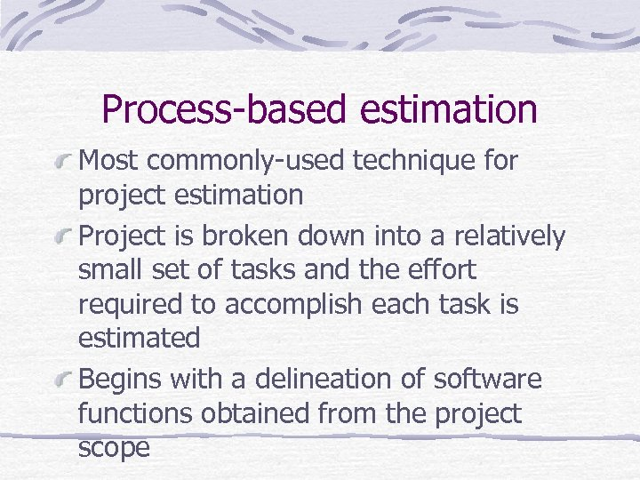 Process-based estimation Most commonly-used technique for project estimation Project is broken down into a