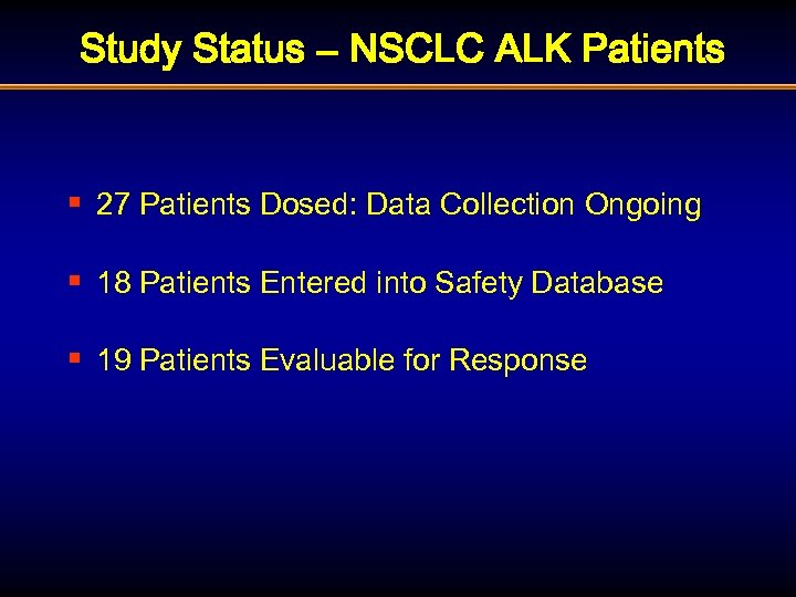 Study Status – NSCLC ALK Patients § 27 Patients Dosed: Data Collection Ongoing §