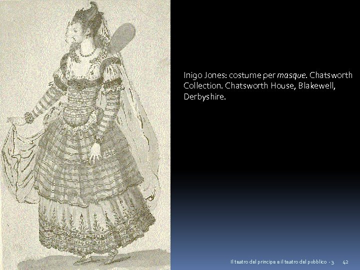 Inigo Jones: costume per masque. Chatsworth Collection. Chatsworth House, Blakewell, Derbyshire. Il teatro del