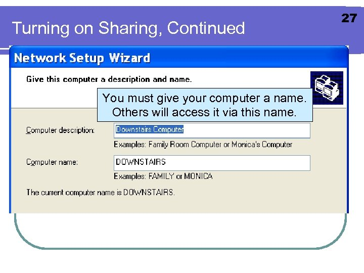 Turning on Sharing, Continued You must give your computer a name. Others will access