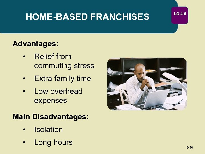 HOME-BASED FRANCHISES LO 4 -5 Advantages: • Relief from commuting stress • Extra family