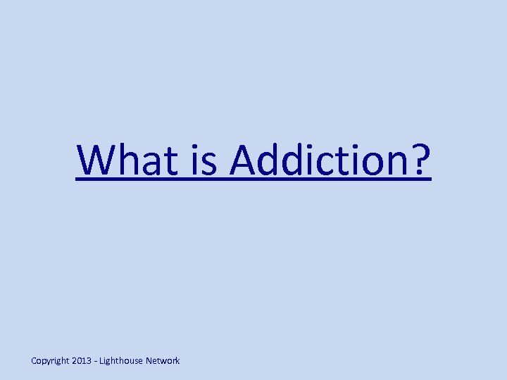 What is Addiction? Copyright 2013 - Lighthouse Network