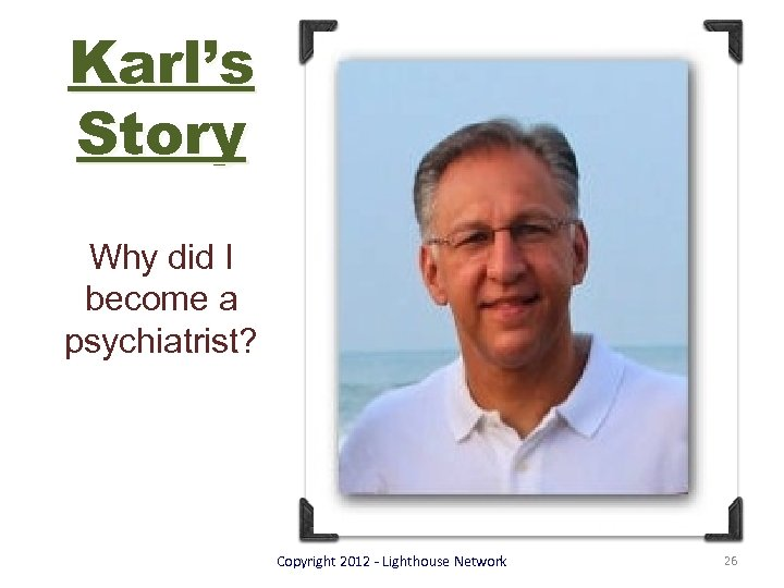 Karl's Story Why did I become a psychiatrist? Copyright 2012 - Lighthouse Network 26
