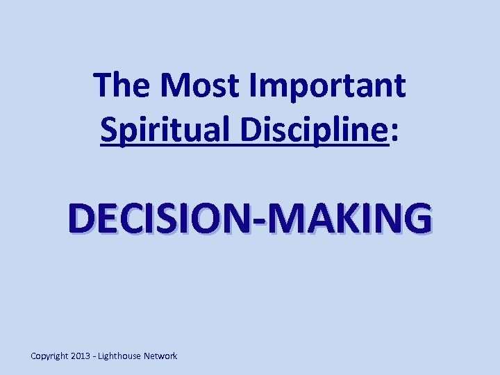 The Most Important Spiritual Discipline: DECISION-MAKING Copyright 2013 - Lighthouse Network