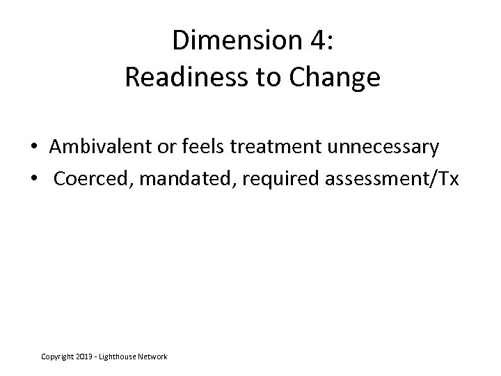 Dimension 4: Readiness to Change • Ambivalent or feels treatment unnecessary • Coerced, mandated,