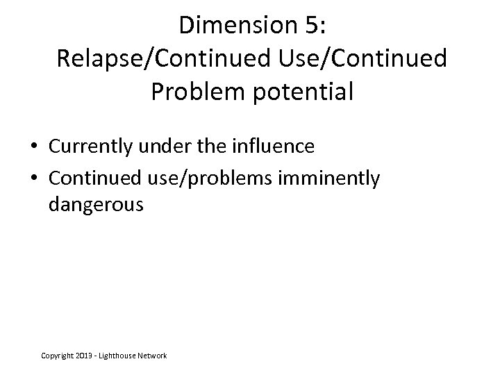 Dimension 5: Relapse/Continued Use/Continued Problem potential • Currently under the influence • Continued use/problems
