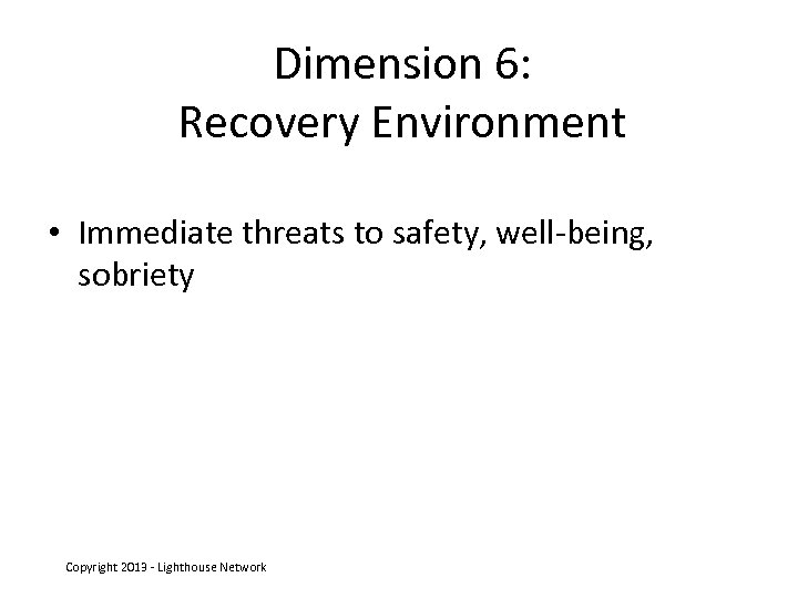 Dimension 6: Recovery Environment • Immediate threats to safety, well-being, sobriety Copyright 2013 -