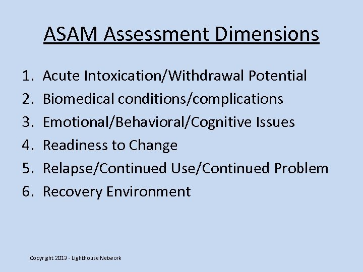 ASAM Assessment Dimensions 1. 2. 3. 4. 5. 6. Acute Intoxication/Withdrawal Potential Biomedical conditions/complications