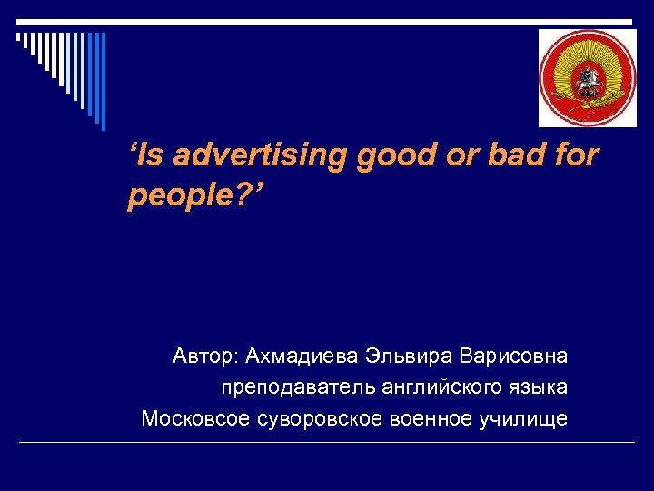 'Is advertising good or bad for people? ' Автор: Ахмадиева Эльвира Варисовна преподаватель английского