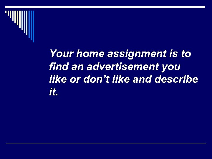 Your home assignment is to find an advertisement you like or don't like and