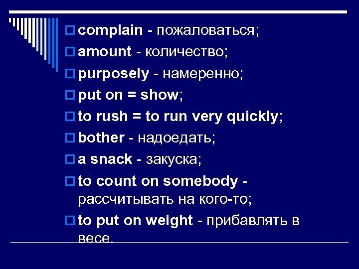 o complain - пожаловаться; o amount - количество; o purposely - намеренно; o put