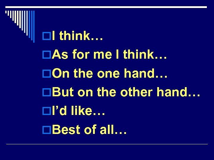 o. I think… o. As for me I think… o. On the one hand…
