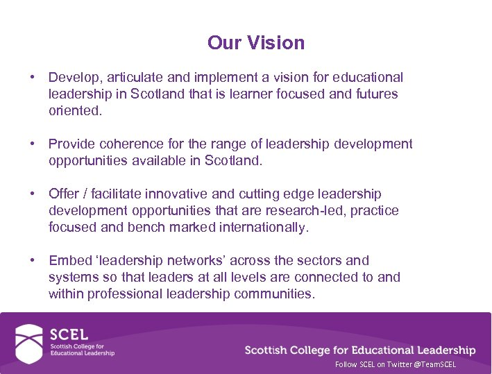 Our Vision • Develop, articulate and implement a vision for educational leadership in Scotland