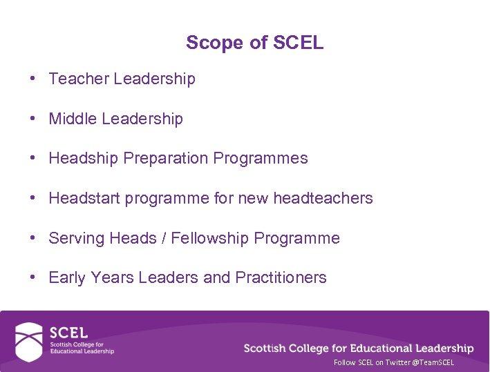 Scope of SCEL • Teacher Leadership • Middle Leadership • Headship Preparation Programmes •