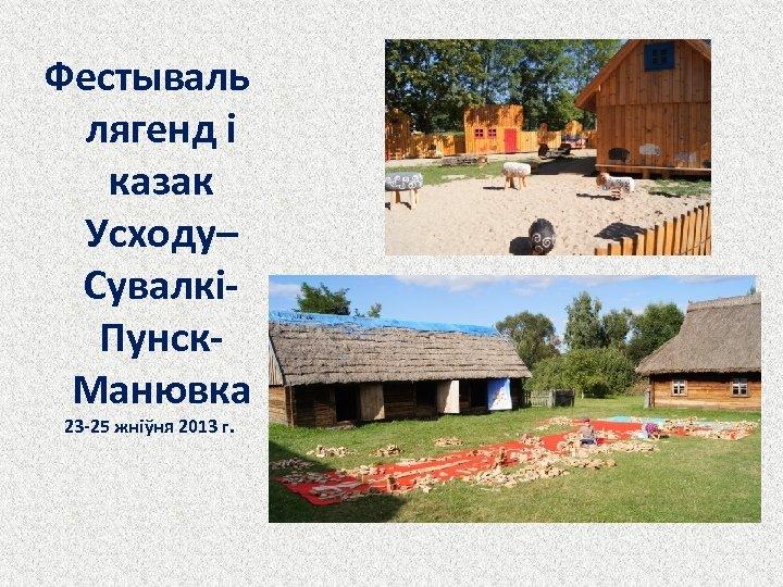 Фестываль лягенд і казак Усходу– СувалкіПунск. Манювка 23 -25 жніўня 2013 г.