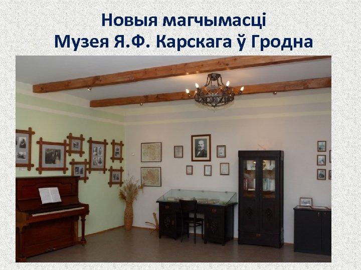 Новыя магчымасці Музея Я. Ф. Карскага ў Гродна