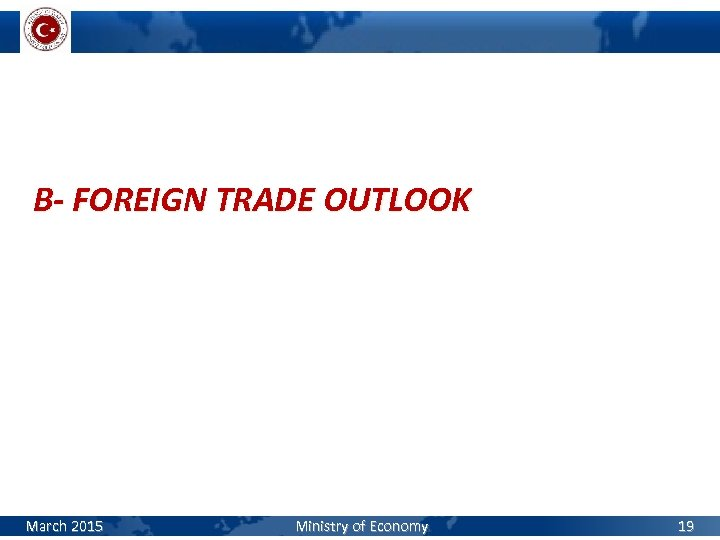 B- FOREIGN TRADE OUTLOOK March 2015 Ministry of Economy 19