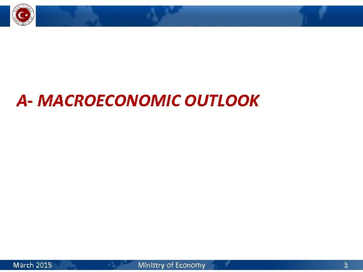 A- MACROECONOMIC OUTLOOK March 2015 Ministry of Economy 3