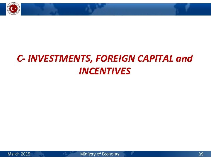 C- INVESTMENTS, FOREIGN CAPITAL and INCENTIVES March 2015 Ministry of Economy 39